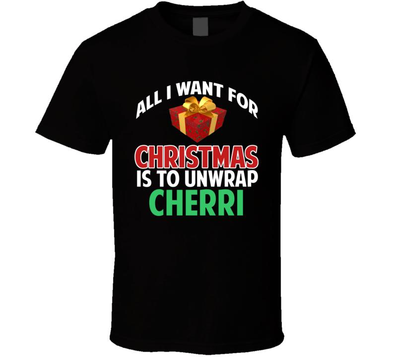 All I Want For Christmas Is To Unwrap Cherri Funny Custom Xmas Gift T Shirt