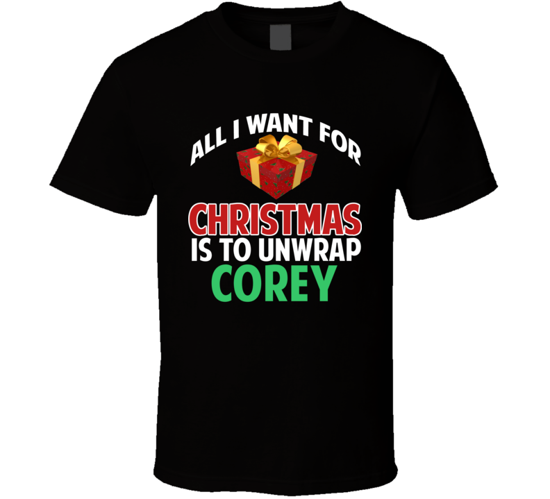 All I Want For Christmas Is To Unwrap Corey Funny Custom Xmas Gift T Shirt