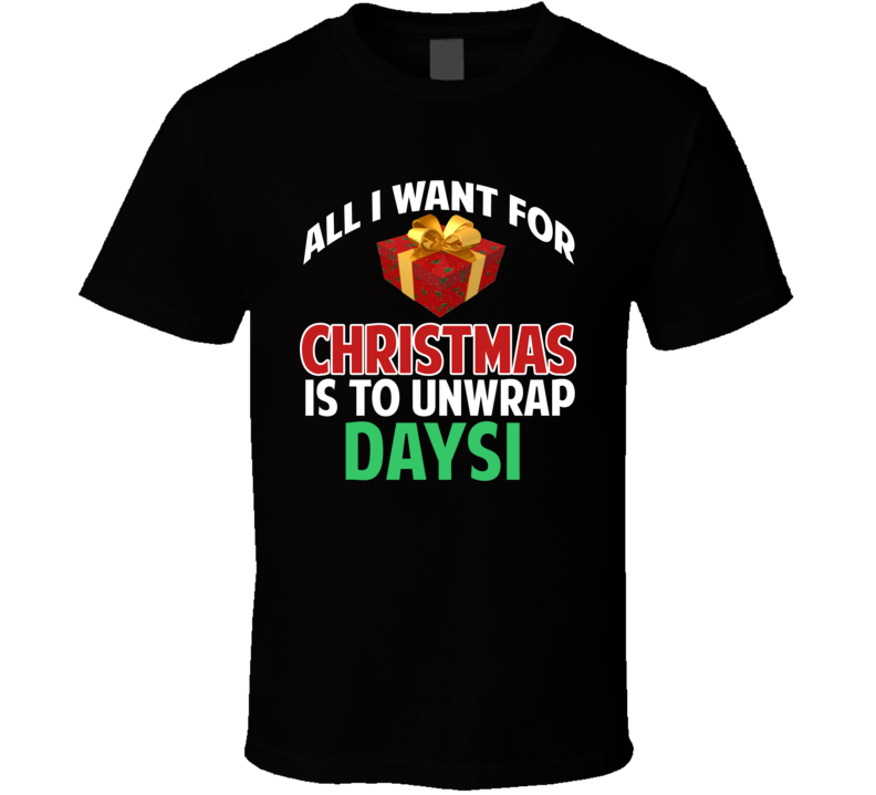 All I Want For Christmas Is To Unwrap Daysi Funny Custom Xmas Gift T Shirt