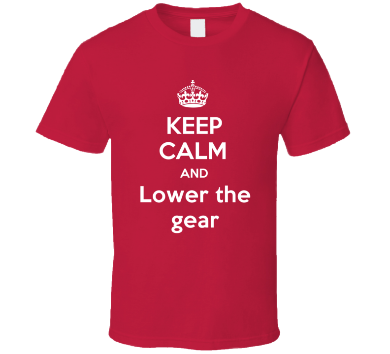 Keep Calm And Lower the gear Funny Clever Helicopter Pilot Inside Joke Parody T Shirt