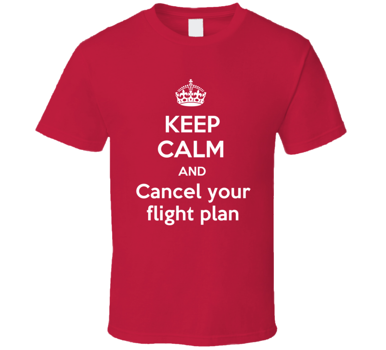 Keep Calm And Cancel your flight plan Funny Clever Helicopter Pilot Inside Joke Parody T Shirt