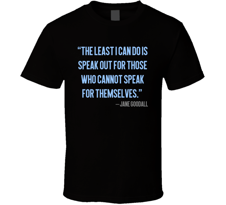 The Least I Can Do Is Speak Out For Those Who Cannot Speak Quote Jane Goodall T Shirt