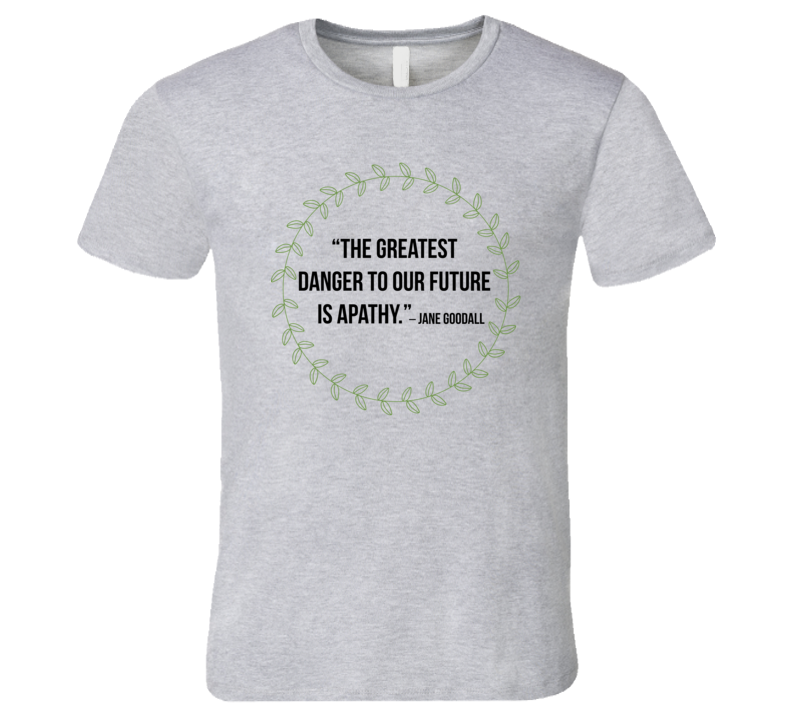 The Greatest Danger To Our Future Is Apathy Quote Environmentalist Author Jane Goodall T Shirt