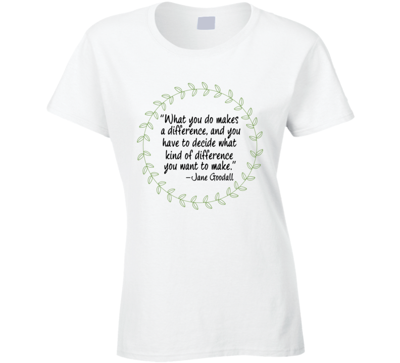 What You Do Makes A Difference Inspriational Quote Environmentalist Author Jane Goodall T Shirt