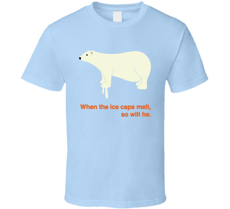 Save The Polar Bears Global Warming When The Ice Caps Melt So Will He T Shirt