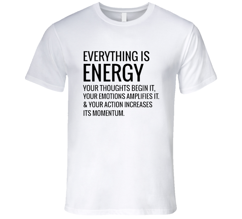 Everything Is Energy Your Thoughts Begin It Emotions Amplify It Action Increases Momentum T Shirt
