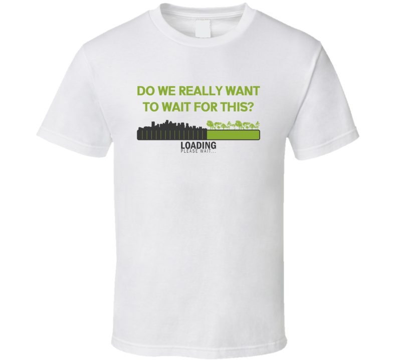 City Loading Nature Rain Forest Clearing Do We Want To Wait For This Save The Planet T Shirt