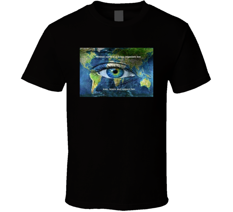 Mother Earth Is A Living Organism Too Love Honor And Respect Her Nature T Shirt