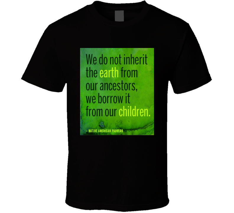 We Do Not Inherit The Earth From Ancestors We Borrow It From Our Children T Shirt