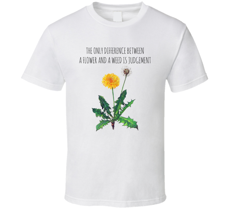 The Only Difference Between A Flower And A Weed Is Judgement Inspriation Quote T Shirt