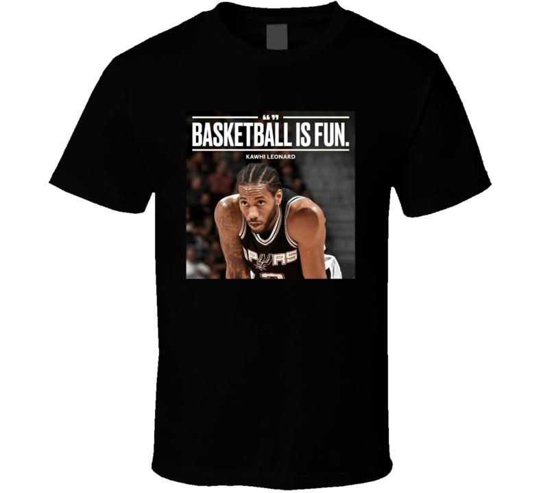 Kawhi Leonard Basketball Is Fun Quote Funny Saying Fun Guy Toronto Basketball Fan T Shirt