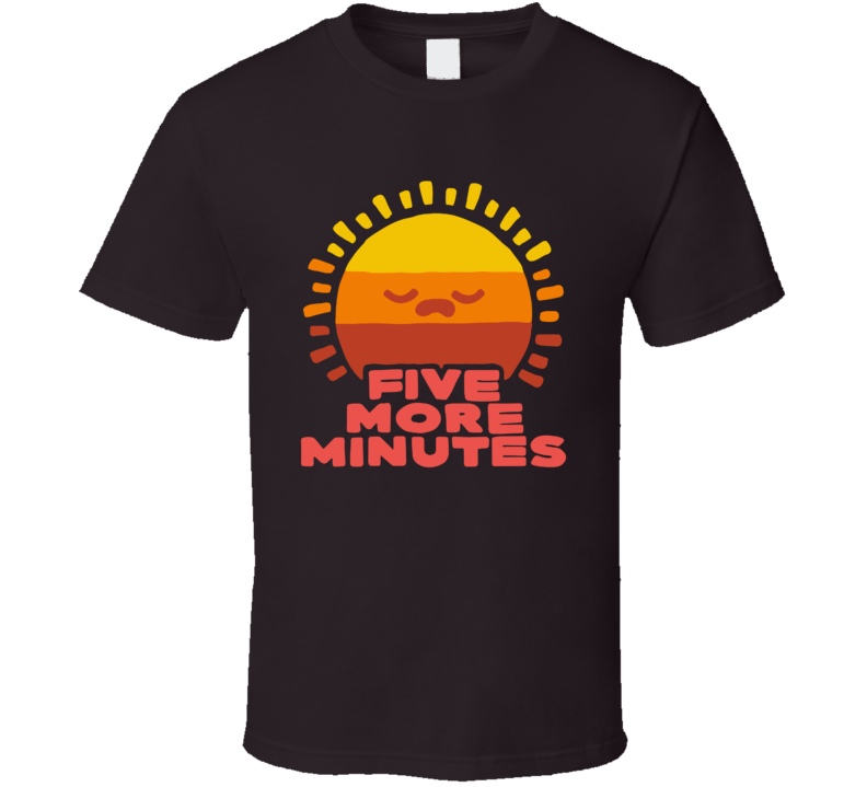Five More Minutes Sleep In Sun Funny Parody T Shirt