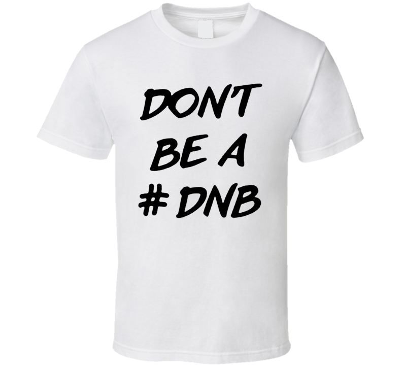 Dont Be A DNB Hashtag Ronda Rousey Twitter T Shirt
