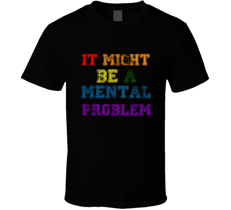 It Might Be a Mental Problem Rainbow Support LGBT Rights Funny T Shirt