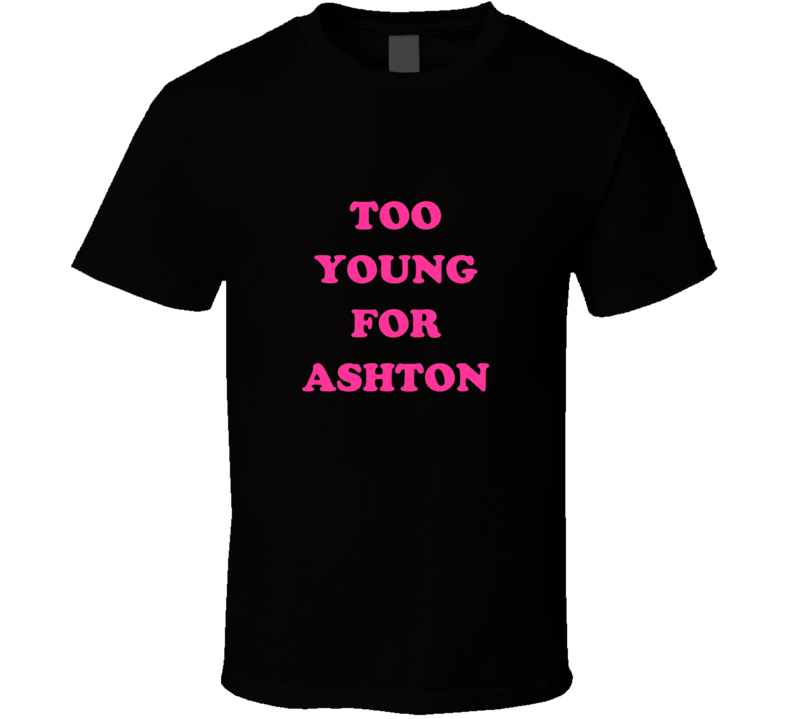TOO YOUNG FOR ASHTON Tshirt