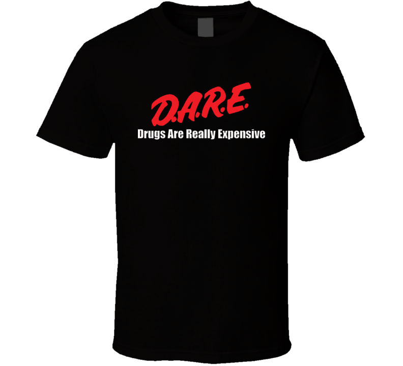 Dare Drugs Are Really Expensive Funny T Shirt