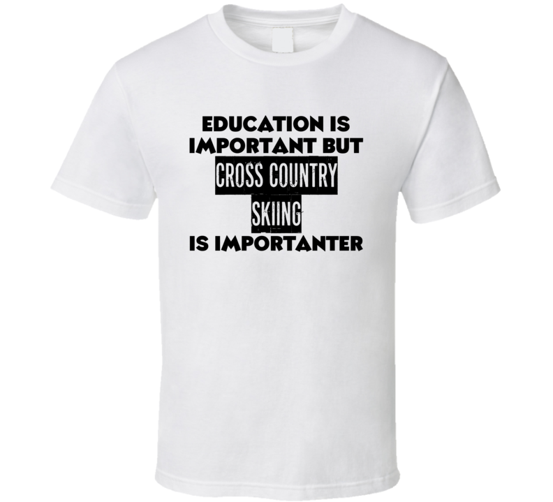 Education Is Important But Cross Country Skiing Is Importanter Funny Sports Fan T Shirt