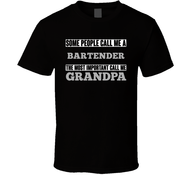 Some People May Call Me A Bartender Most Important Call Me Grandpa Grandfather T Shirt