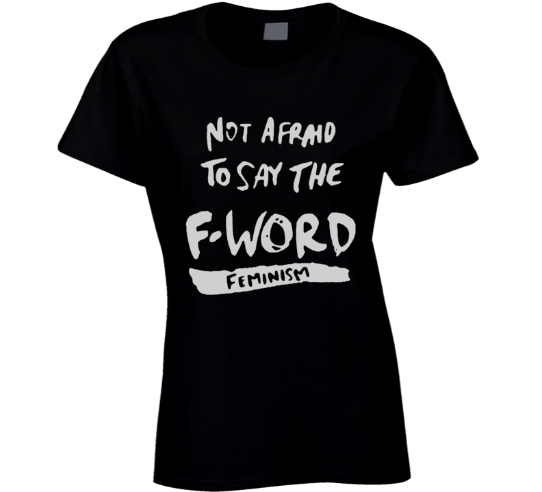 Not Afraid To Say The F Word Feminism T Shirt