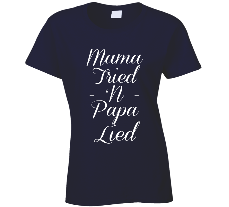 Mama Tried N Papa Lied Funny Southern Country T Shirt