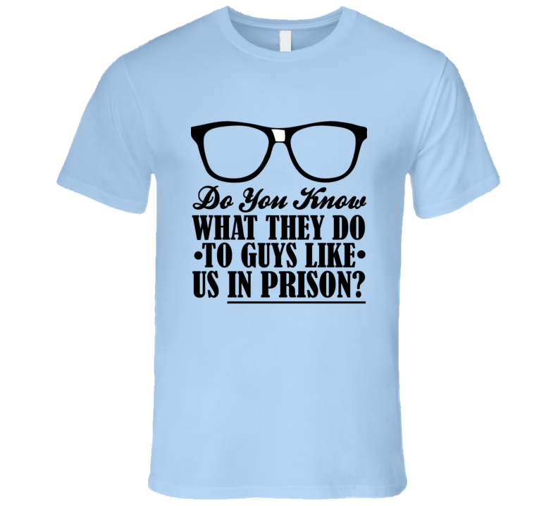 Do You Know What They Do To Guys Like Us In Prison Funny Geek Nerd T Shirt
