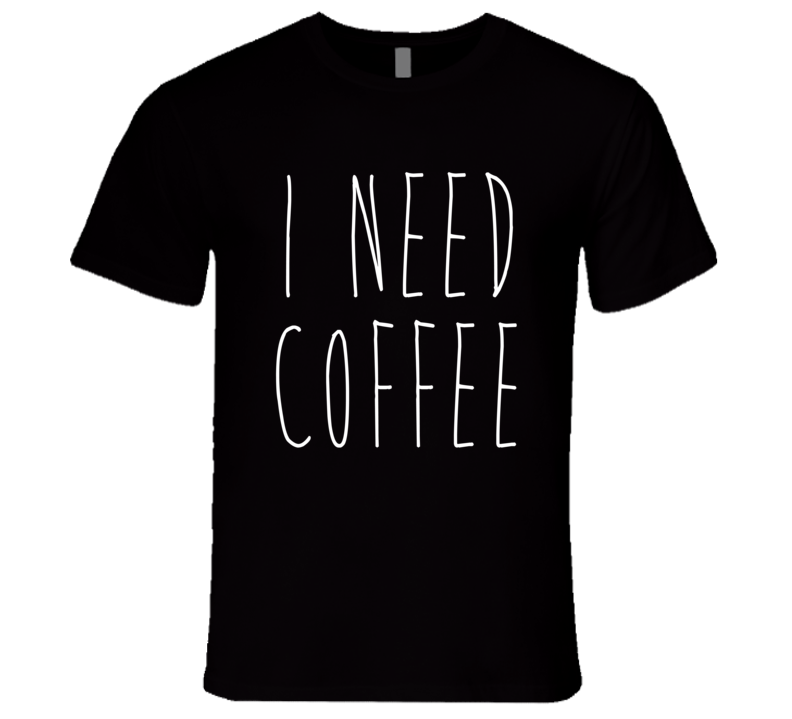 I Need Coffee Fun Caffeine Lover T Shirt
