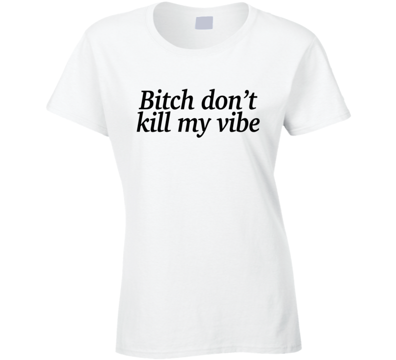 Bitch Dont Kill My Vibe Fun Popular Music T Shirt