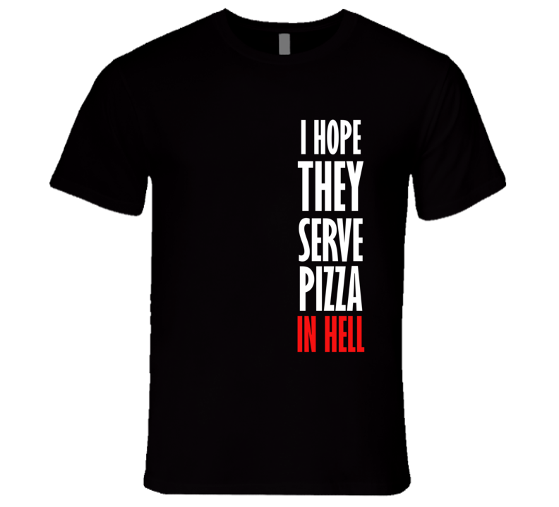 I Hope They Serve Pizza In Hell Funny Food T Shirt