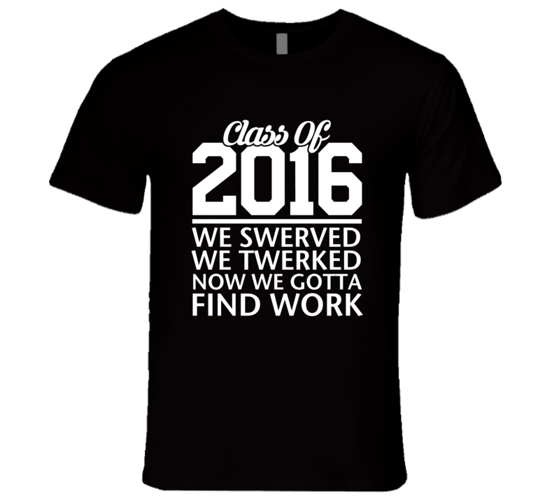 Class Of 2016 We Swerved We Twerked Now We Gotta Find Work Funny Grad T Shirt