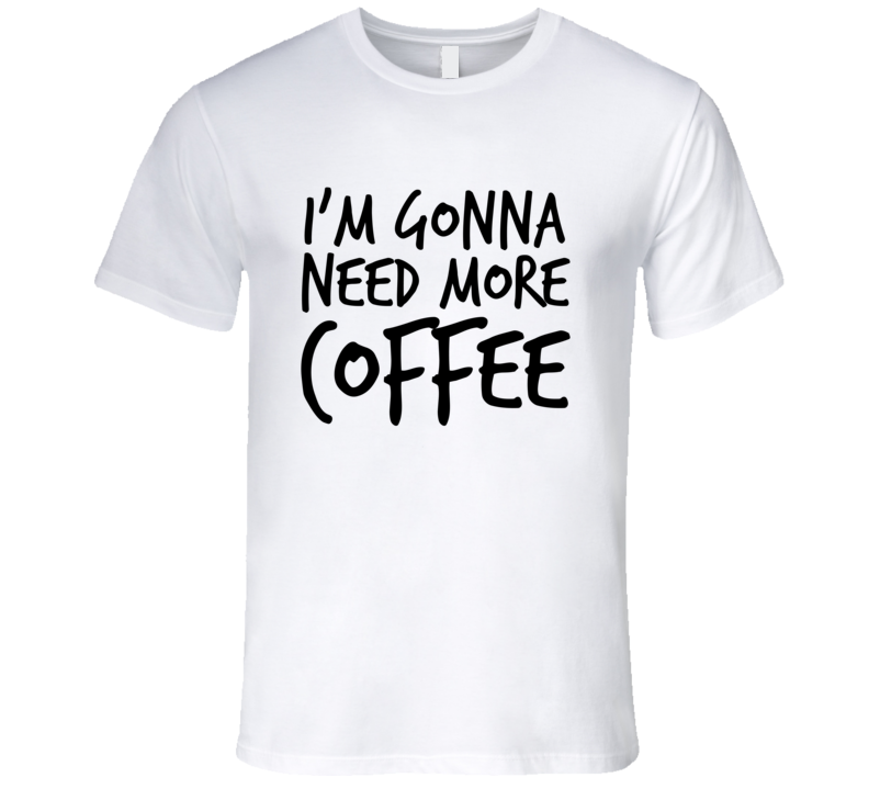 Im Gonna Need More Coffee Funny Caffeine T Shirt