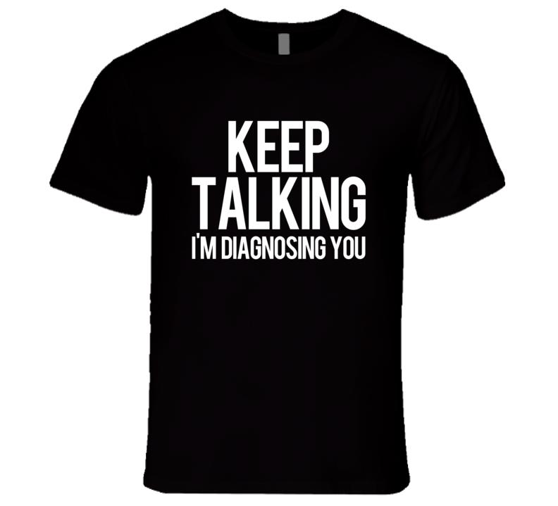 Keep Talking Im Diagnosing You Funny Therapist T Shirt