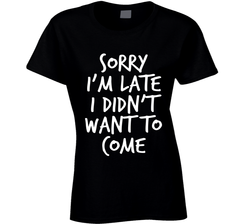Sorry Im Late I Did Not Want To Come Funny T Shirt