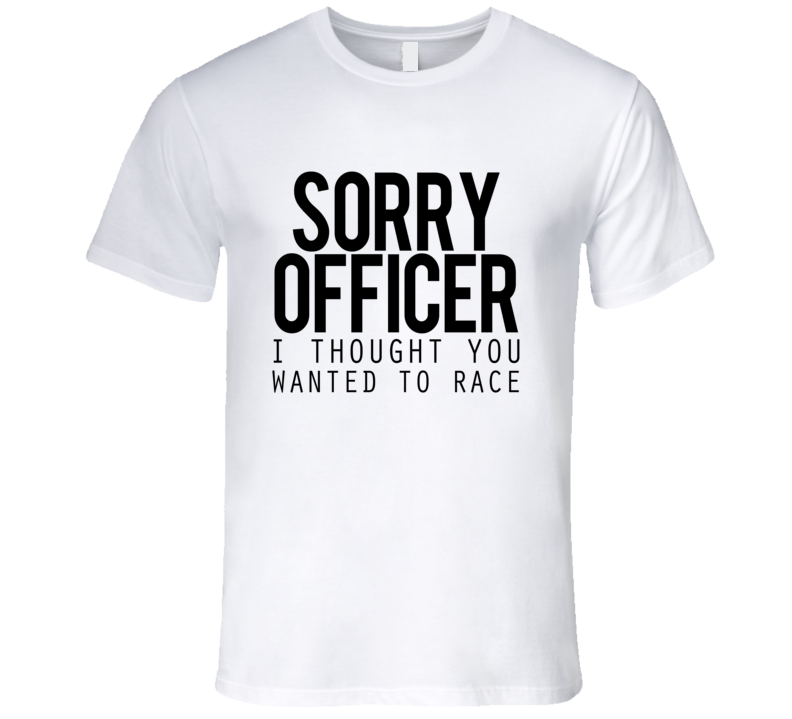 Sorry Officer I Thought You Wanted To Race Funny Police Car T Shirt