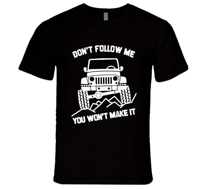 Dont Follow Me You Wont Make It Funny Jacked Up Jeep Lover T Shirt