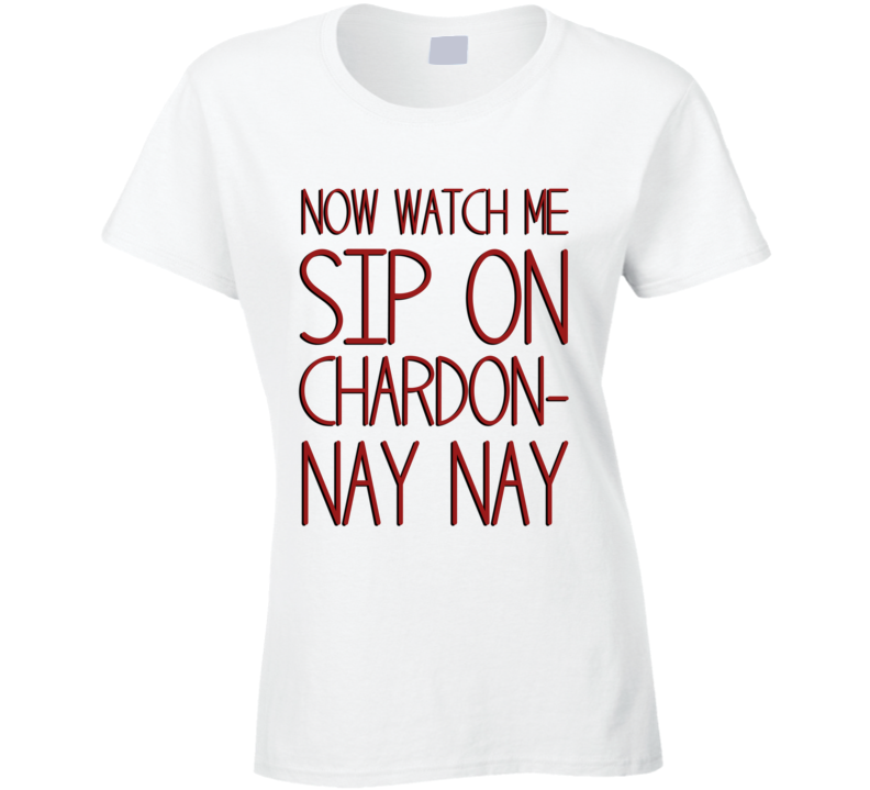 Now Watch Me Sip On Chardon Nay Nay Funny Wine Lover T Shirt