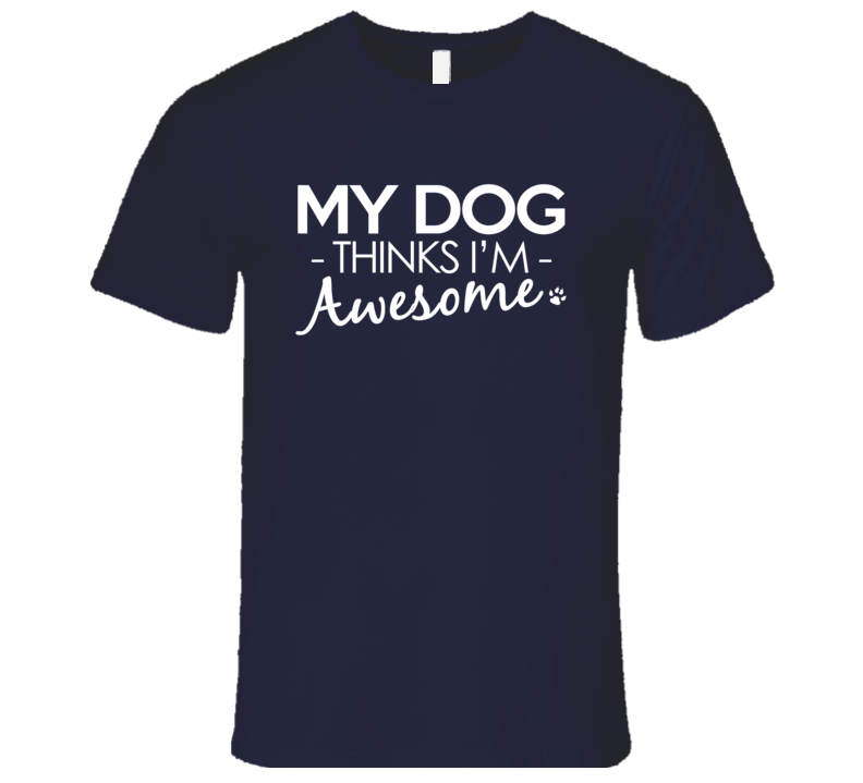 My Dog Thinks I Am Awesome Funny Dog Lover Graphic T Shirt