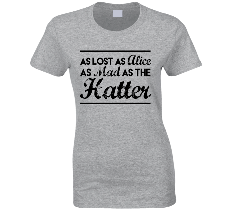 As Lost As Alice As Mad As The Hatter Fun Adventure Graphic Tee Shirt