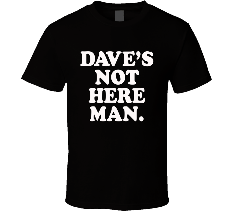 Daves Not Here Man Funny Popular Movie Quote Tee Shirt