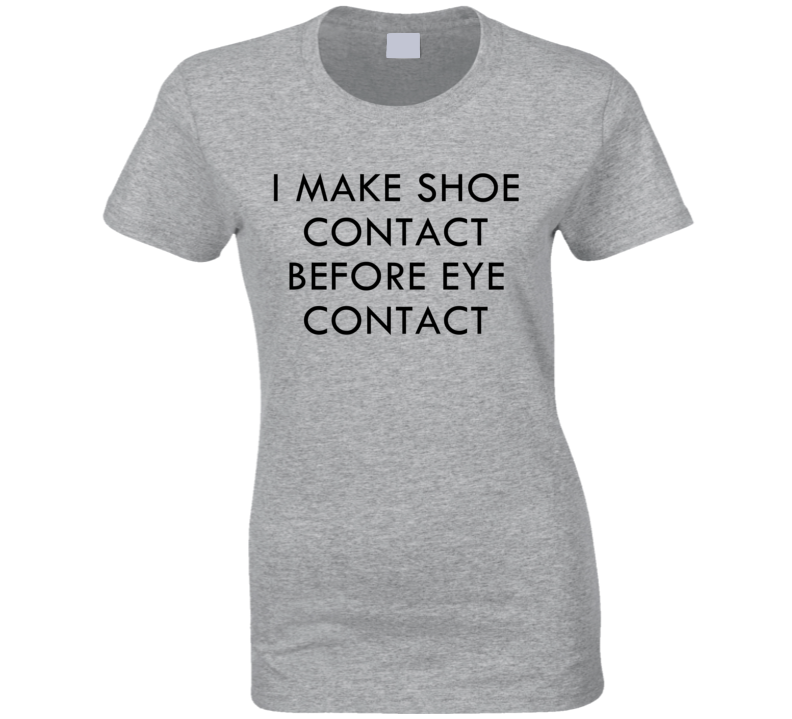 I Make Shoe Contact Before Eye Contact Funny Graphic Tee Shirt