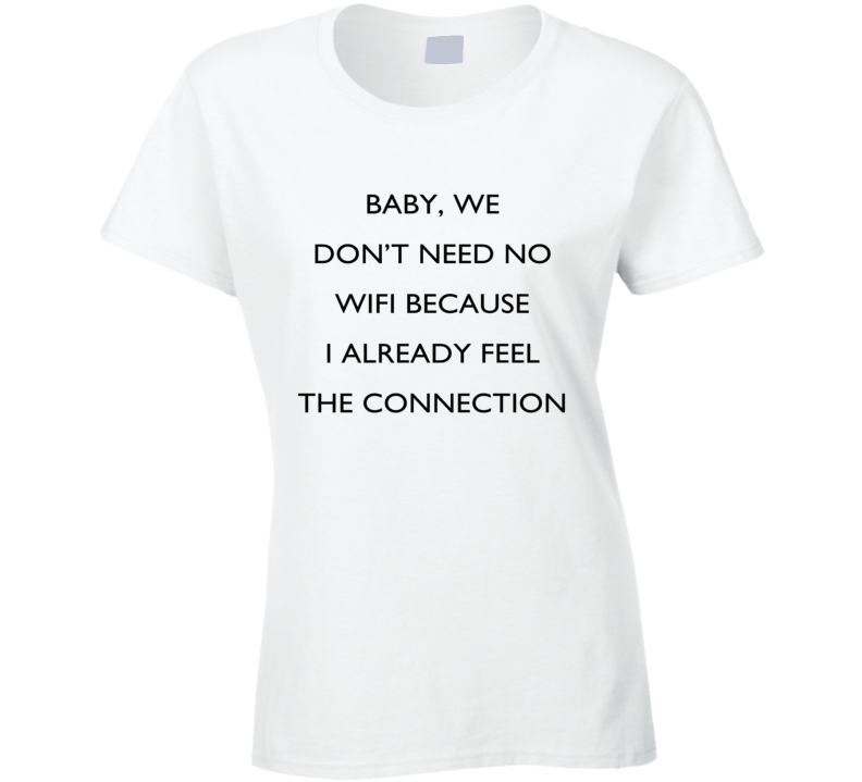 baby we dont need no wifi funny connection pick up line tee shirt