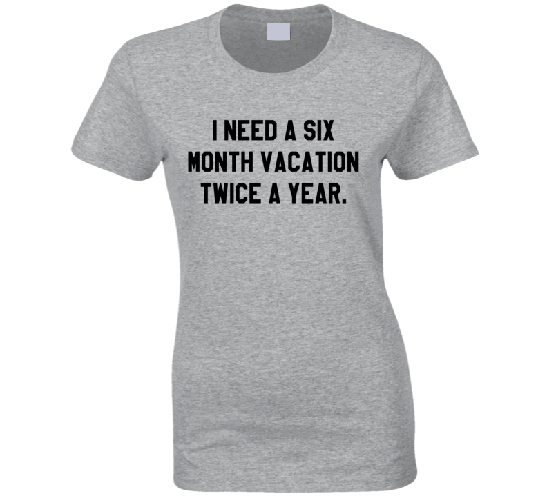 I Need A Six Month Vacation Twice A Year Funny Graphic Tee Shirt