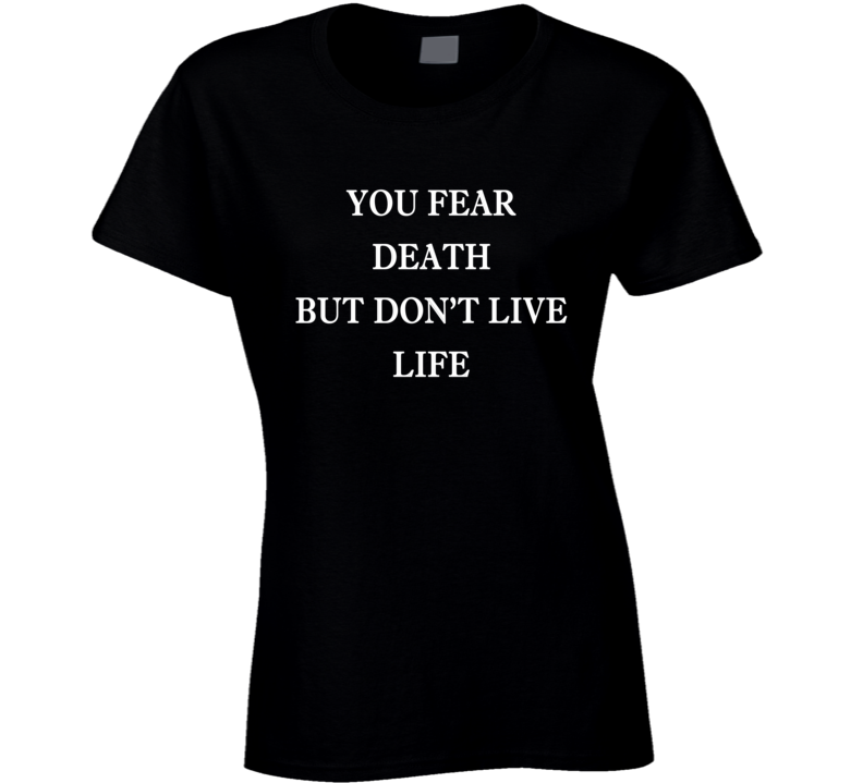 You Fear Death But Dont Live Life Popular Fun Graphic Tee Shirt