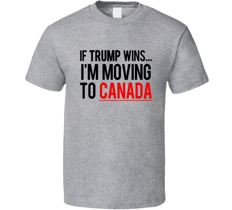if trump wins im moving to canada fun donald political election t shirt