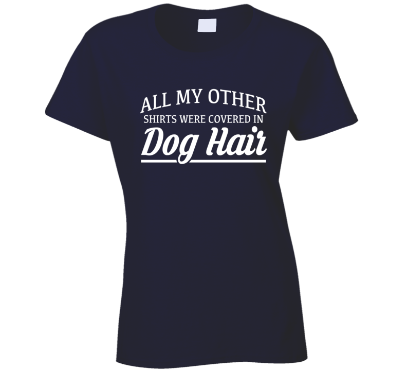 All My Other Shirts Were Covered In Dog Hair Funny Dog Lover Tee Shirt