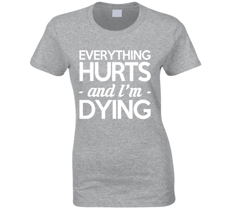 Everything Hurts And I Am Dying Funny Fitness Workout T Shirt