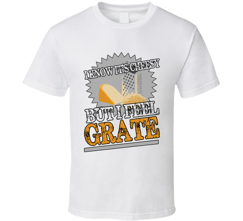 I Know Its Cheesy But I Feel Grate Funny Great Pun Graphic T Shirt