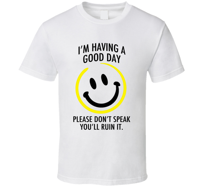 I Am Having A Good Day Please Dont Speak You Will Ruin It Funny Graphic T Shirt