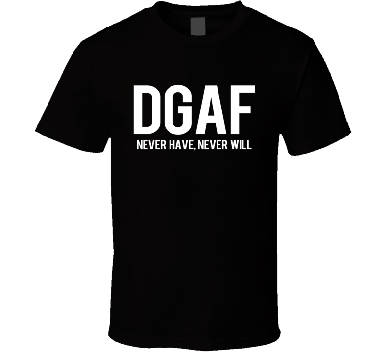 DGAF Dont Give A Fuck Never Have Never Will Funny Graphic T Shirt