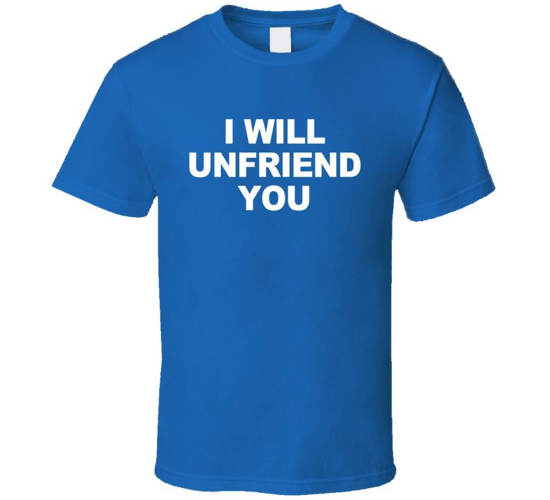 I Will Unfriend Funny Social Media Graphic Tee Shirt