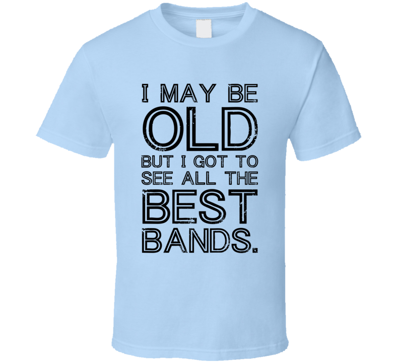 I May Be Old But I Got To See All The Best Bands Funny Graphic T Shirt